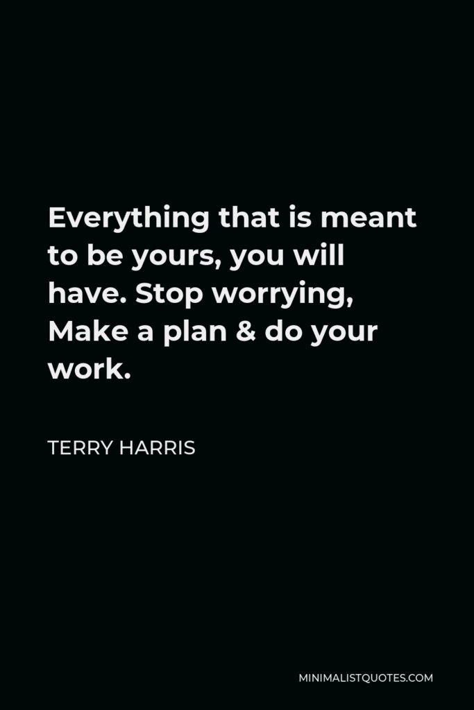 Terry Harris Quote - Everything that is meant to be yours, you will have. Stop worrying, Make a plan & do your work.