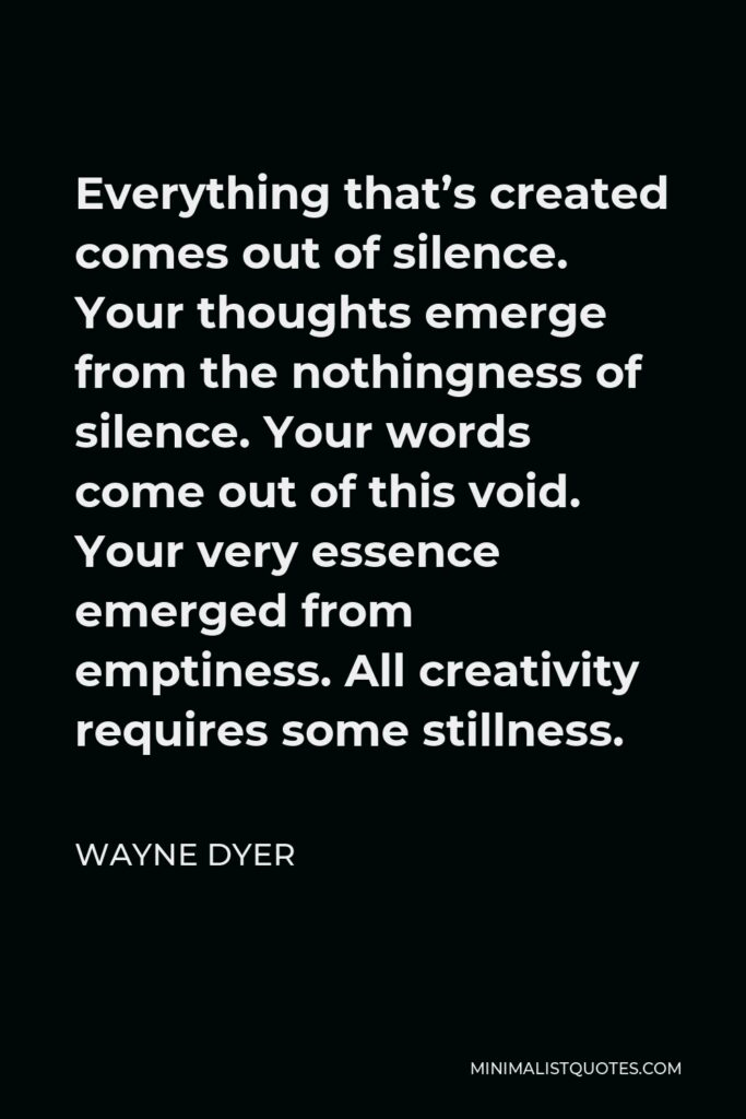 Wayne Dyer Quote - Everything that's created comes out of silence. Your thoughts emerge from the nothingness of silence. Your words come out of this void. Your very essence emerged from emptiness. All creativity requires some stillness.