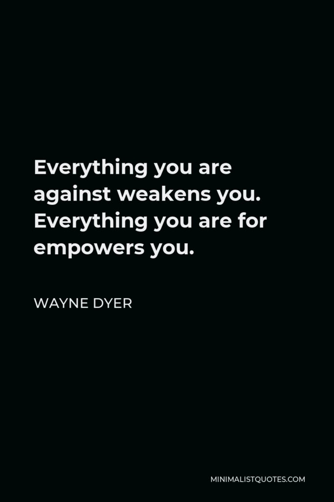 Wayne Dyer Quote - Everything you are against weakens you. Everything you are for empowers you.