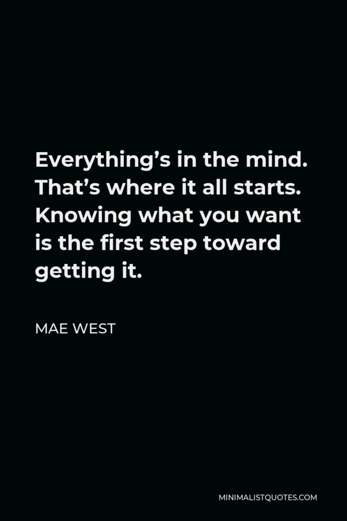 Mae West Quote - Everything's in the mind. That's where it all starts. Knowing what you want is the first step toward getting it.