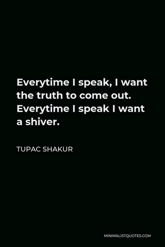 Tupac Shakur Quote - Everytime I speak, I want the truth to come out. Everytime I speak I want a shiver.
