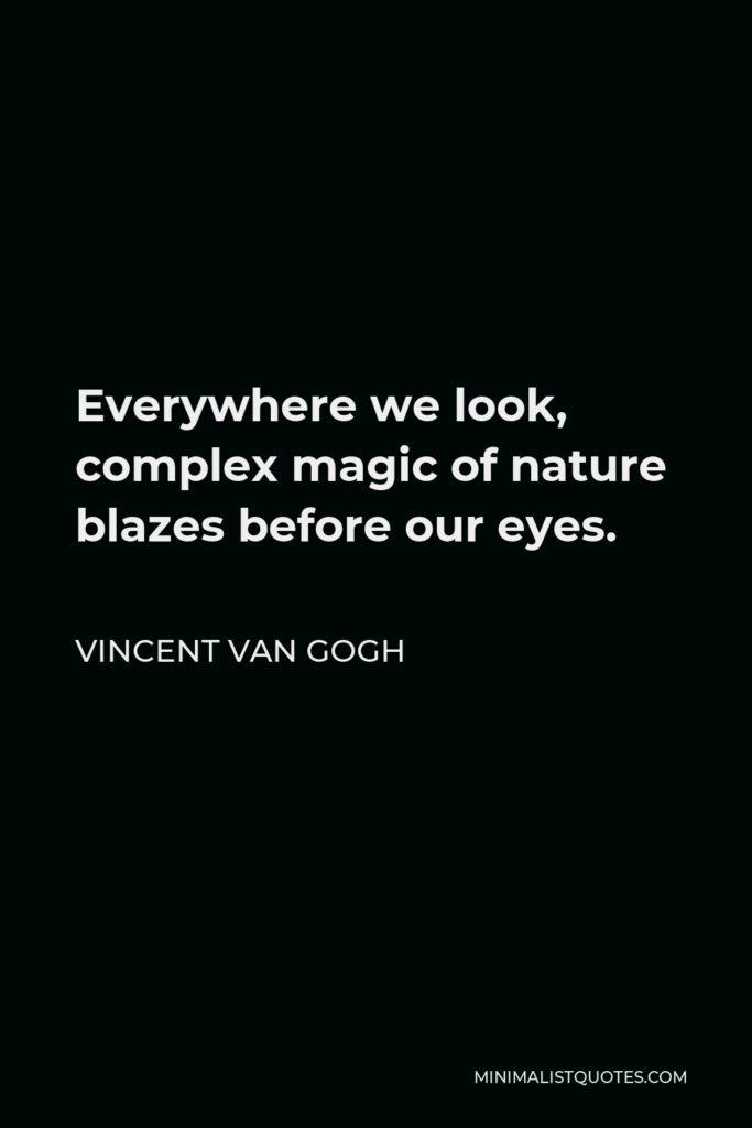 Vincent Van Gogh Quote - Everywhere we look, complex magic of nature blazes before our eyes.