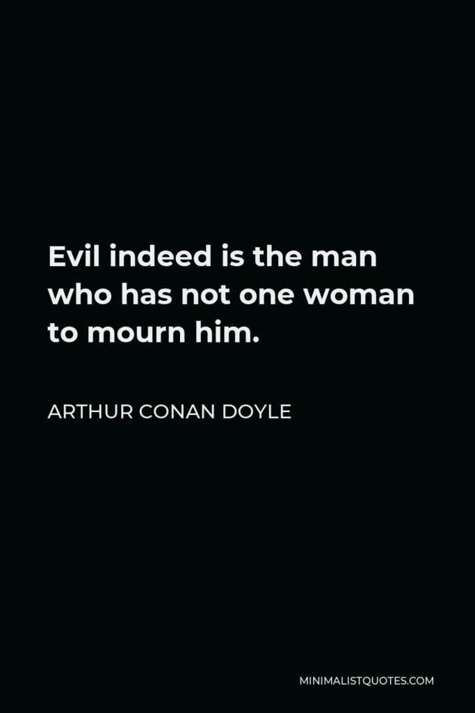Arthur Conan Doyle Quote - Evil indeed is the man who has not one woman to mourn him.