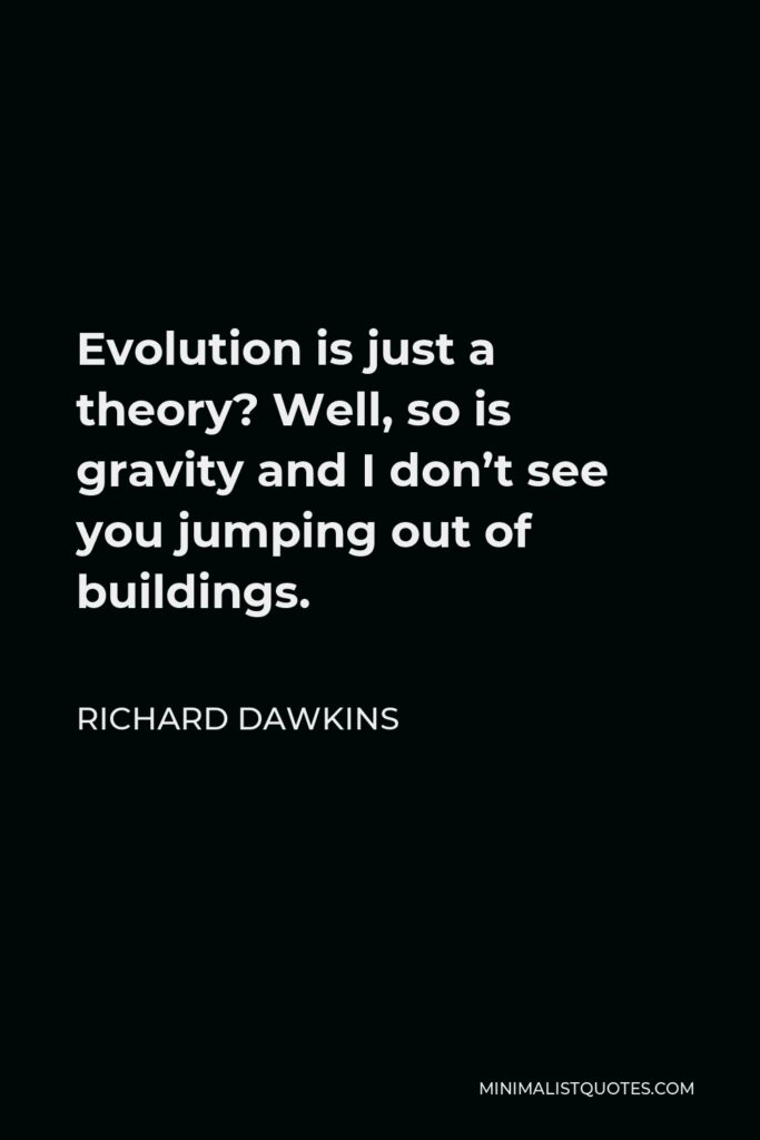 Richard Dawkins Quote - Evolution is just a theory? Well, so is gravity and I don't see you jumping out of buildings.