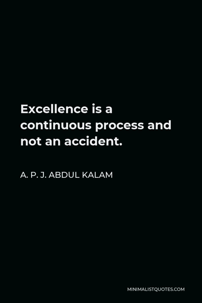 A. P. J. Abdul Kalam Quote - Excellence is a continuous process and not an accident.