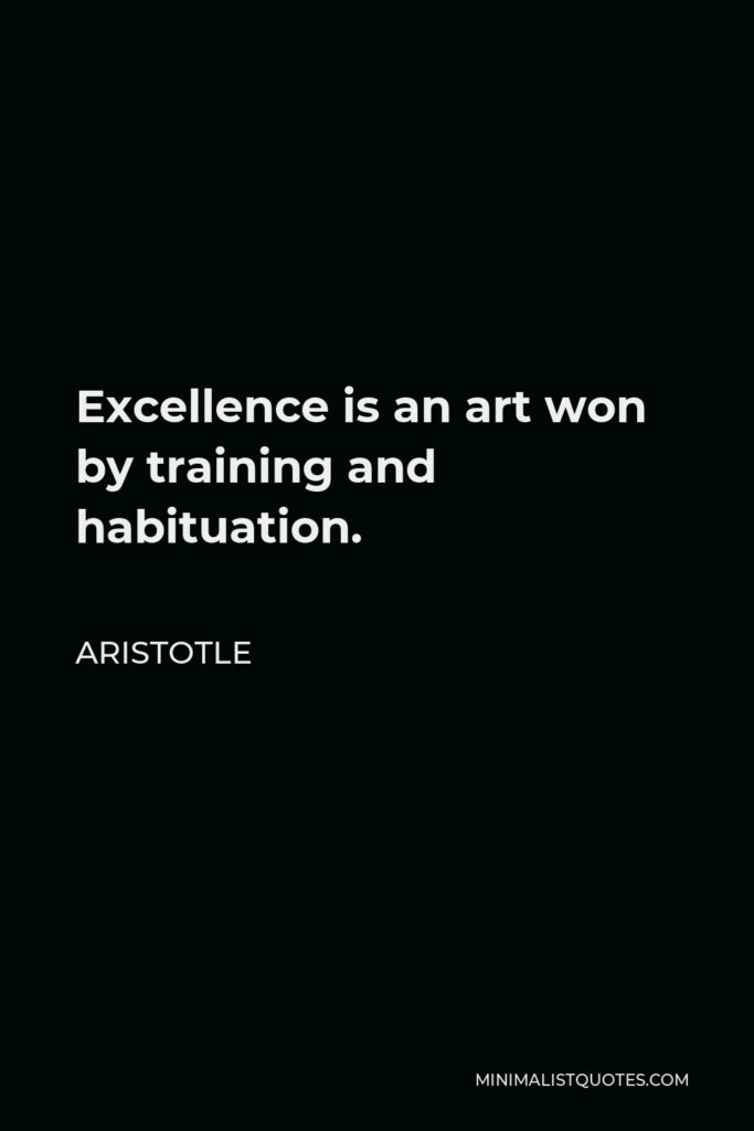 Aristotle Quote - Excellence is an art won by training and habituation.