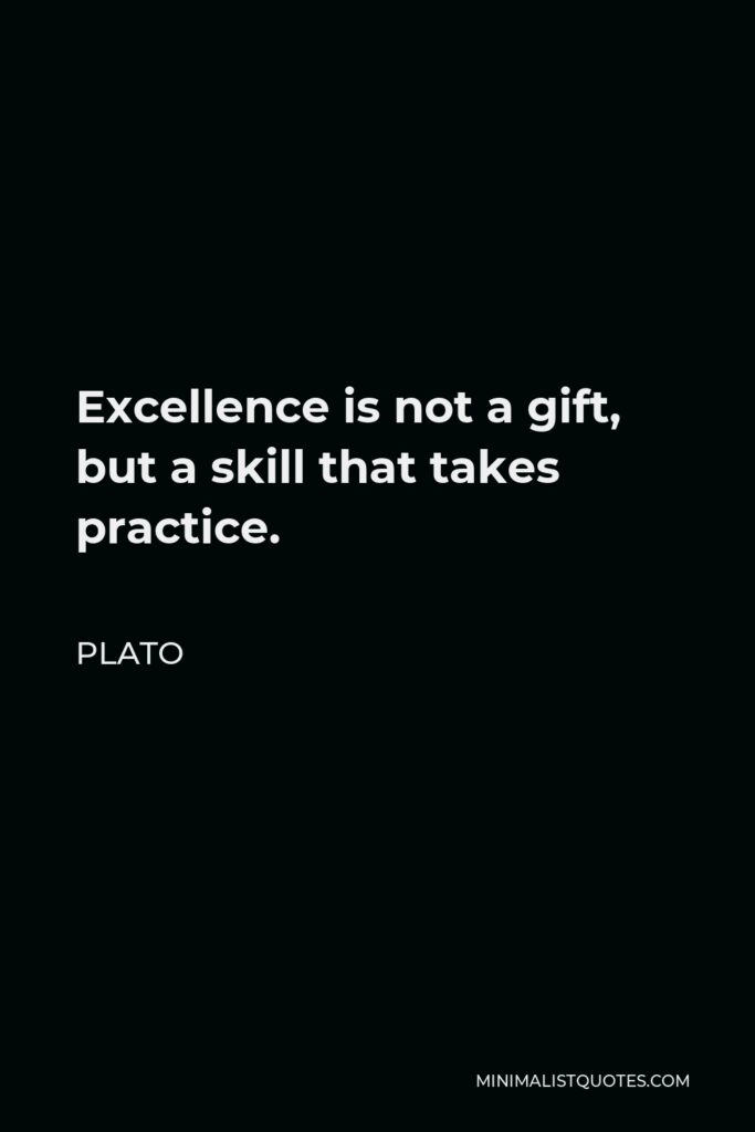 Plato Quote - Excellence is not a gift, but a skill that takes practice.