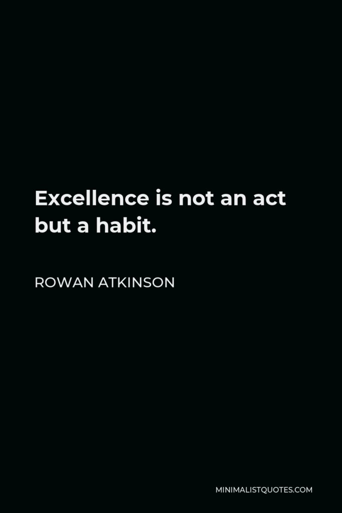 Rowan Atkinson Quote - Excellence is not an act but a habit.