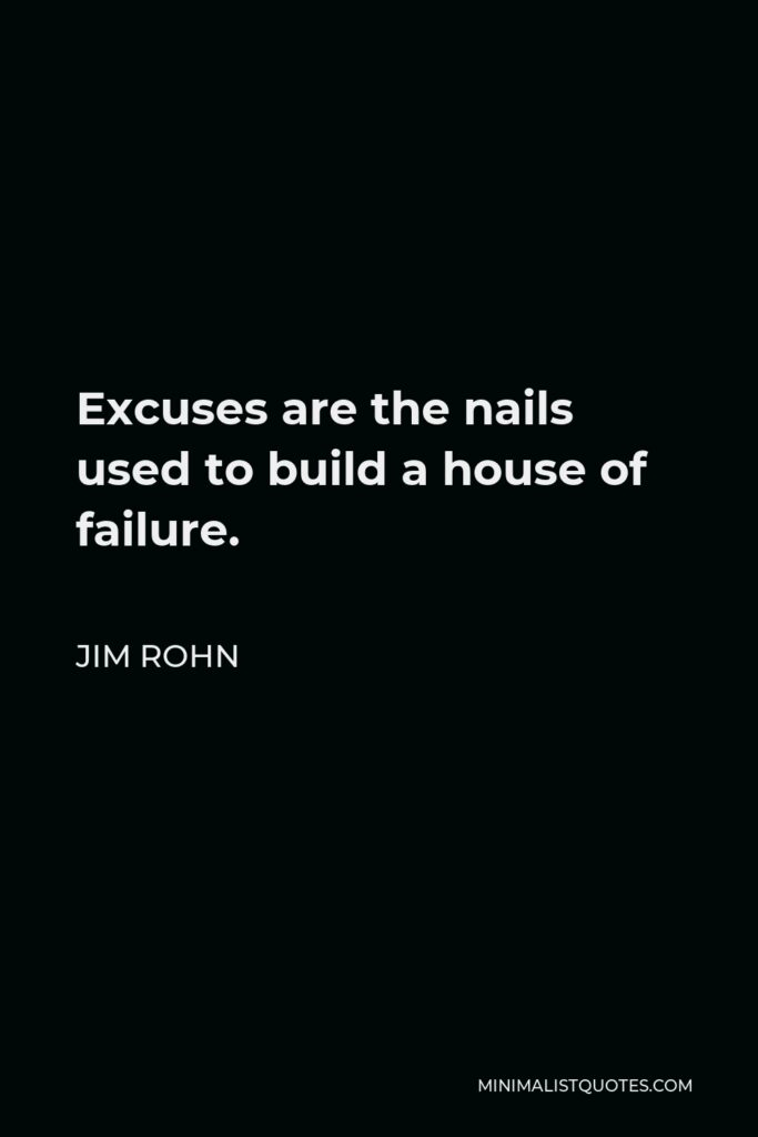 Jim Rohn Quote - Excuses are the nails used to build a house of failure.