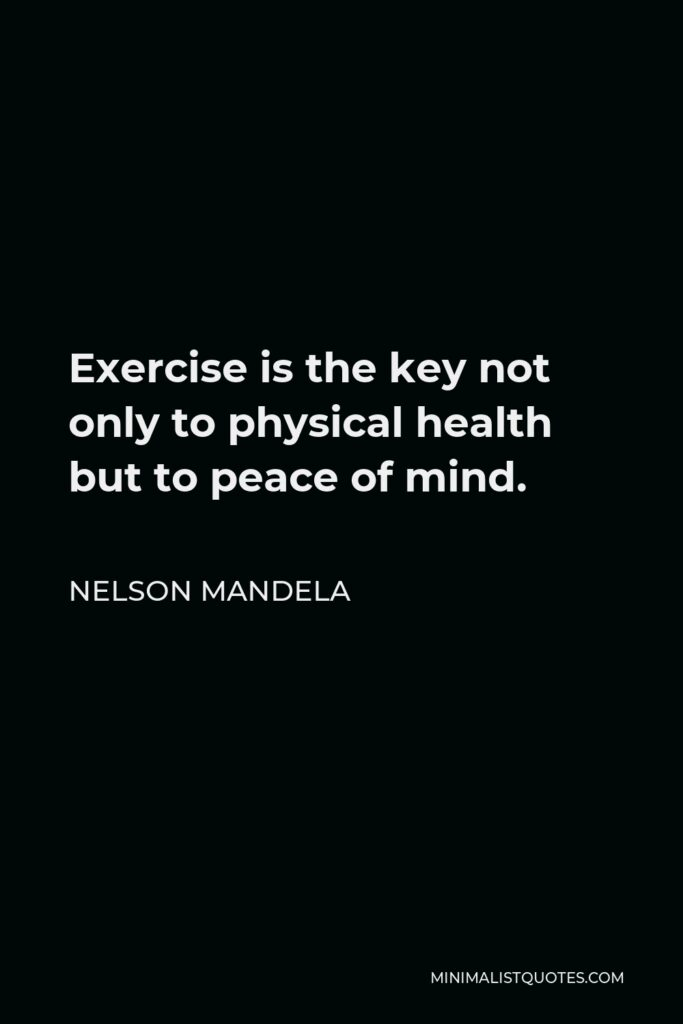 Nelson Mandela Quote - Exercise is the key not only to physical health but to peace of mind.