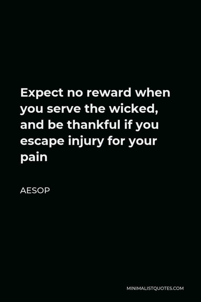 Aesop Quote - Expect no reward when you serve the wicked, and be thankful if you escape injury for your pain