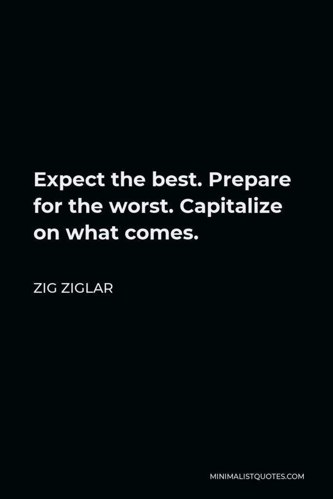 Zig Ziglar Quote - Expect the best. Prepare for the worst. Capitalize on what comes.