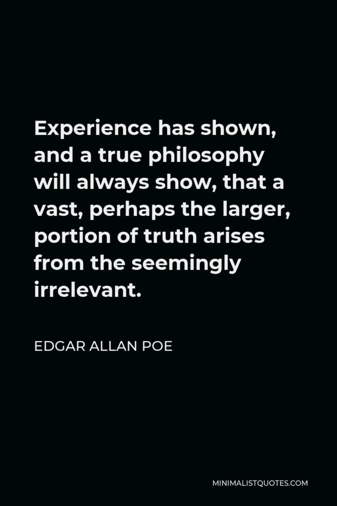 Edgar Allan Poe Quote - Experience has shown, and a true philosophy will always show, that a vast, perhaps the larger, portion of truth arises from the seemingly irrelevant.