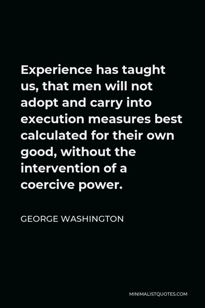 George Washington Quote - Experience has taught us, that men will not adopt and carry into execution measures best calculated for their own good, without the intervention of a coercive power.