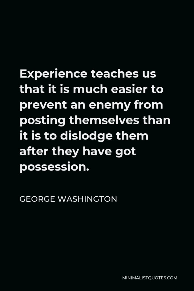 George Washington Quote - Experience teaches us that it is much easier to prevent an enemy from posting themselves than it is to dislodge them after they have got possession.