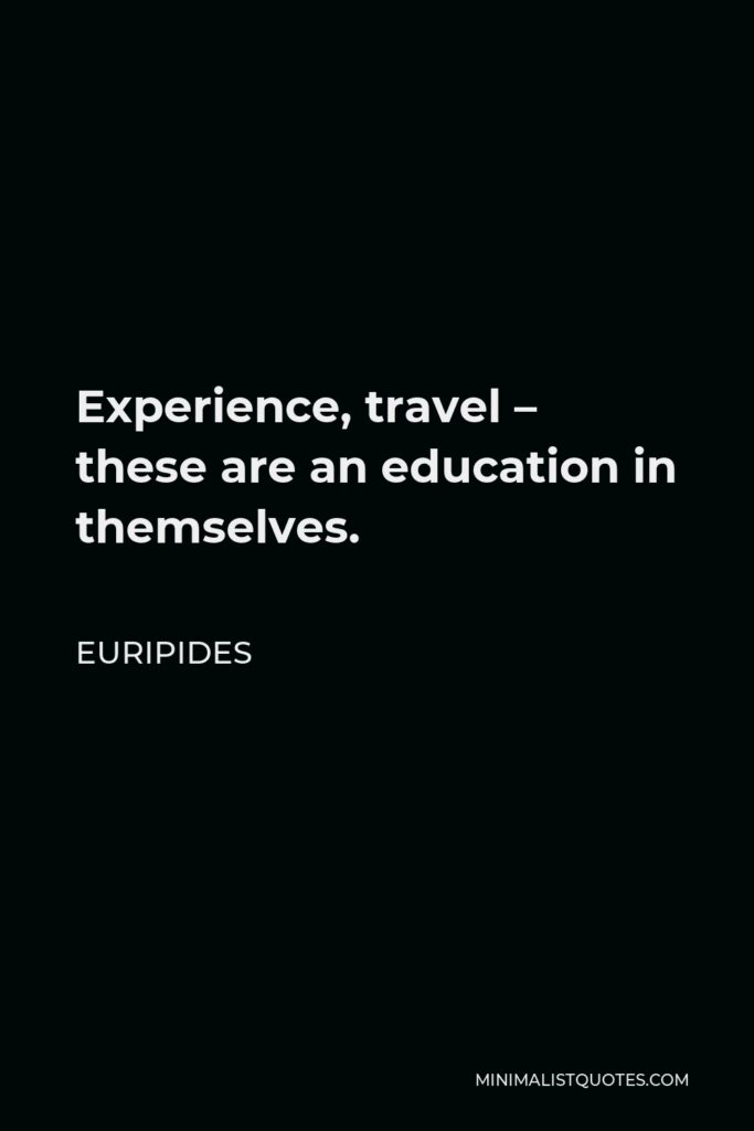Euripides Quote - Experience, travel – these are an education in themselves.