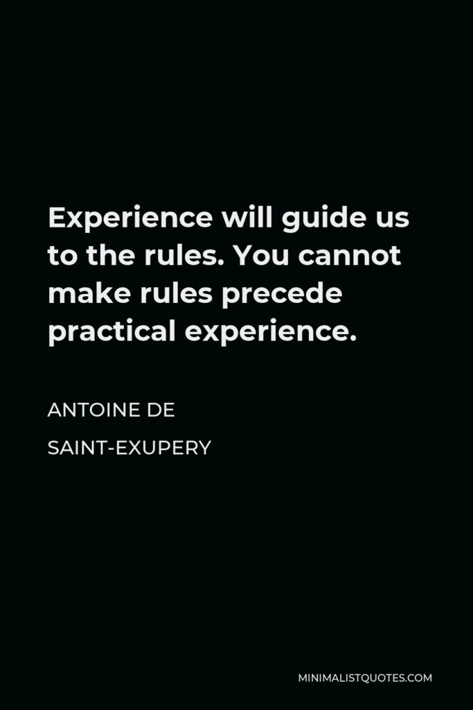 Antoine de Saint-Exupery Quote - Experience will guide us to the rules. You cannot make rules precede practical experience.