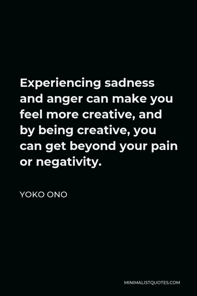 Yoko Ono Quote - Experiencing sadness and anger can make you feel more creative, and by being creative, you can get beyond your pain or negativity.
