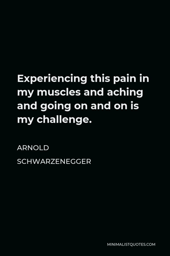 Arnold Schwarzenegger Quote - Experiencing this pain in my muscles and aching and going on and on is my challenge.