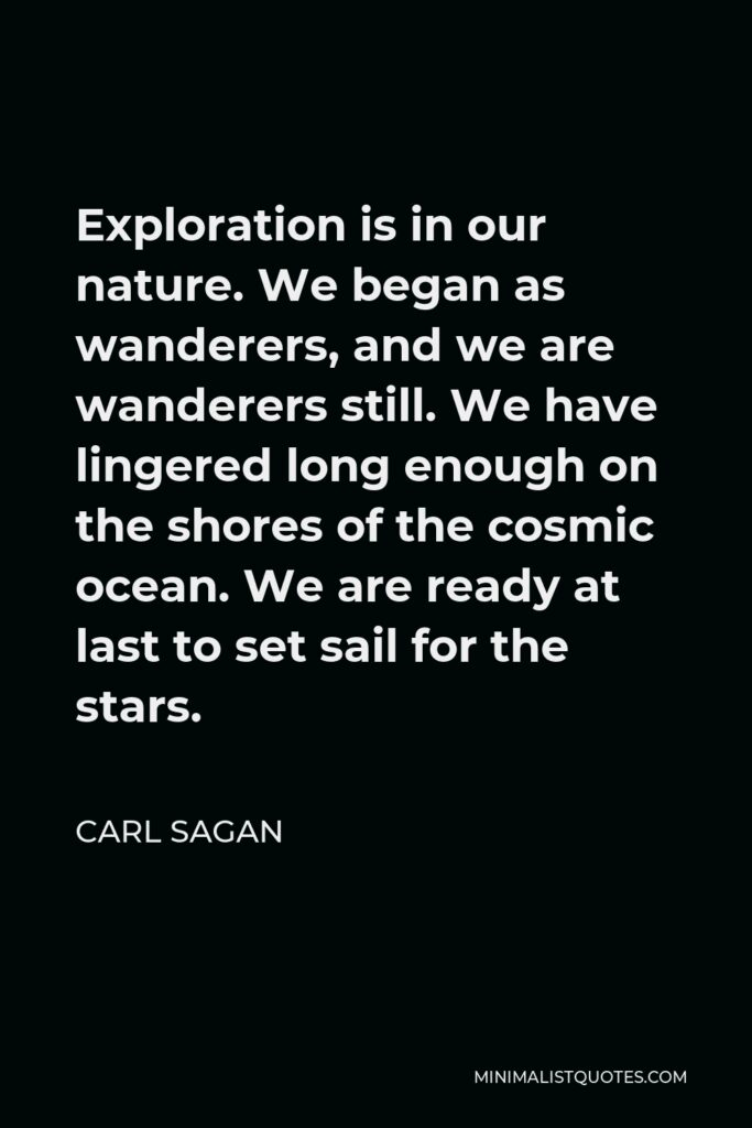 Carl Sagan Quote - Exploration is in our nature. We began as wanderers, and we are wanderers still. We have lingered long enough on the shores of the cosmic ocean. We are ready at last to set sail for the stars.