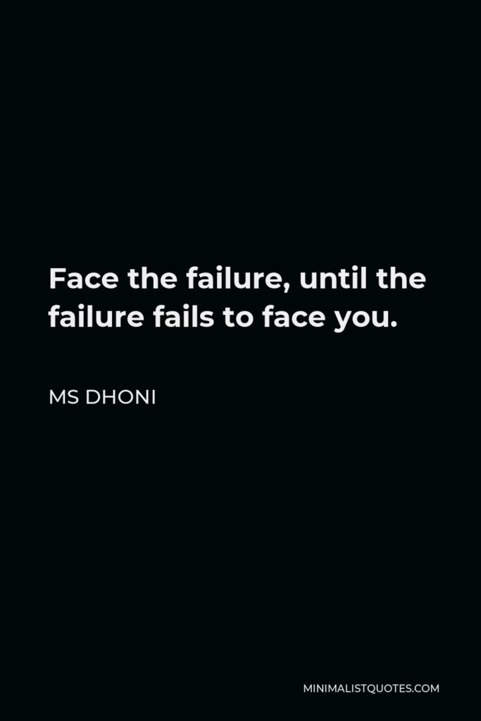MS Dhoni Quote - Face the failure, until the failure fails to face you.