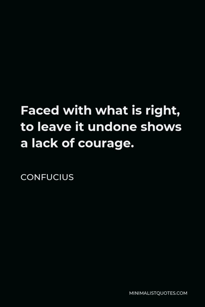Confucius Quote - Faced with what is right, to leave it undone shows a lack of courage.