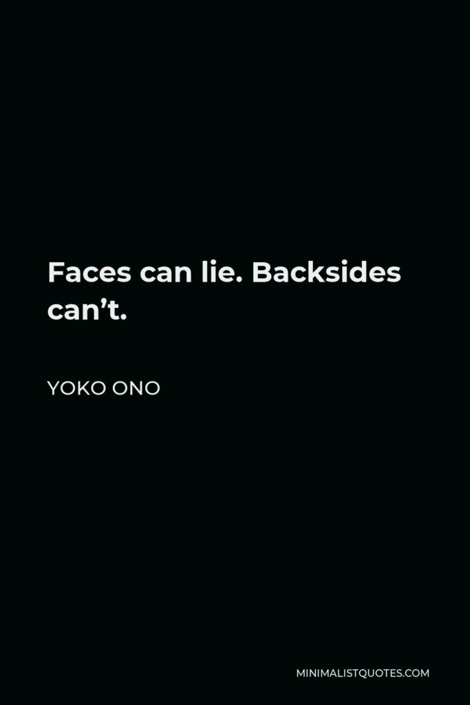 Yoko Ono Quote - Faces can lie. Backsides can't.