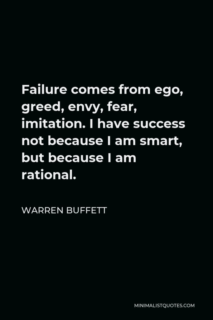 Warren Buffett Quote - Failure comes from ego, greed, envy, fear, imitation. I have success not because I am smart, but because I am rational.