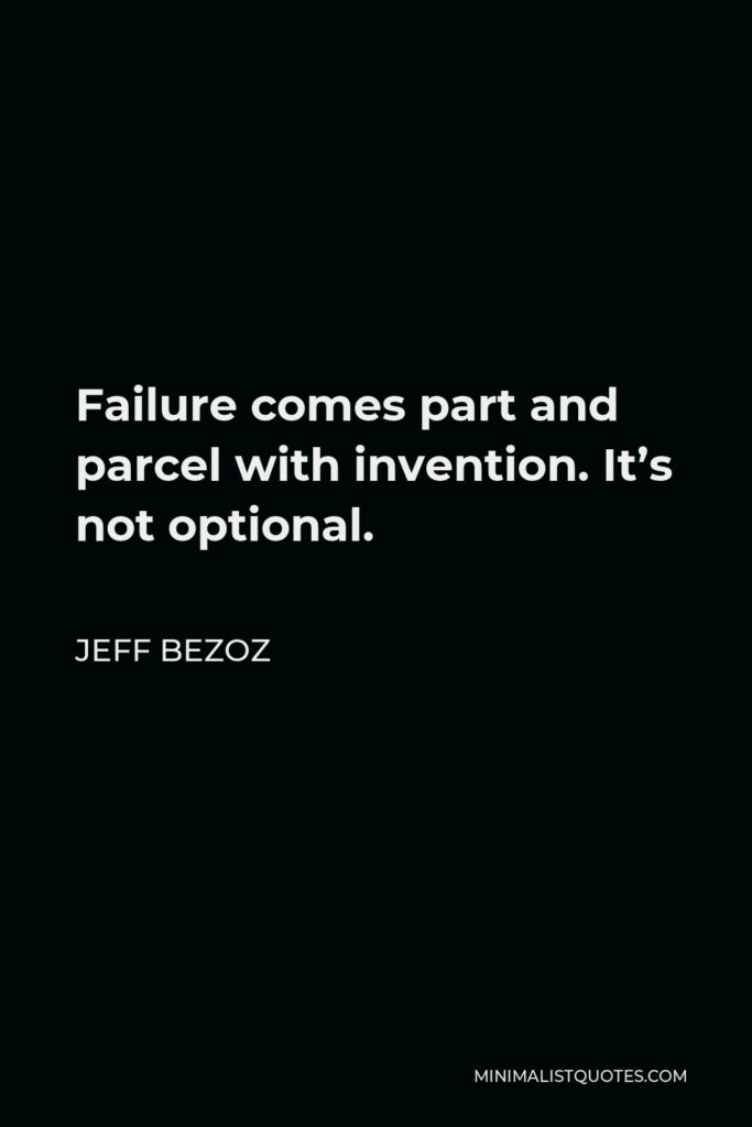 Jeff Bezoz Quote - Failure comes part and parcel with invention. It's not optional.