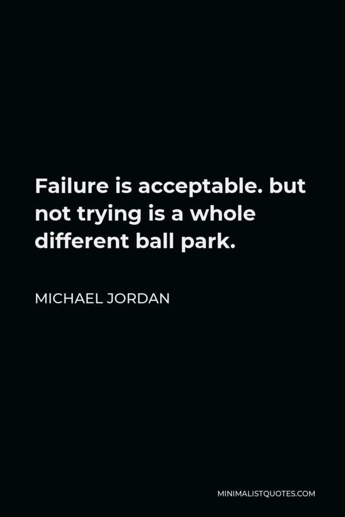 Michael Jordan Quote - Failure is acceptable. but not trying is a whole different ball park.