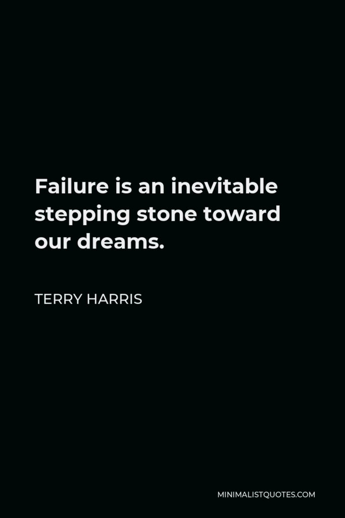 Terry Harris Quote - Failure is an inevitable stepping stone toward our dreams.