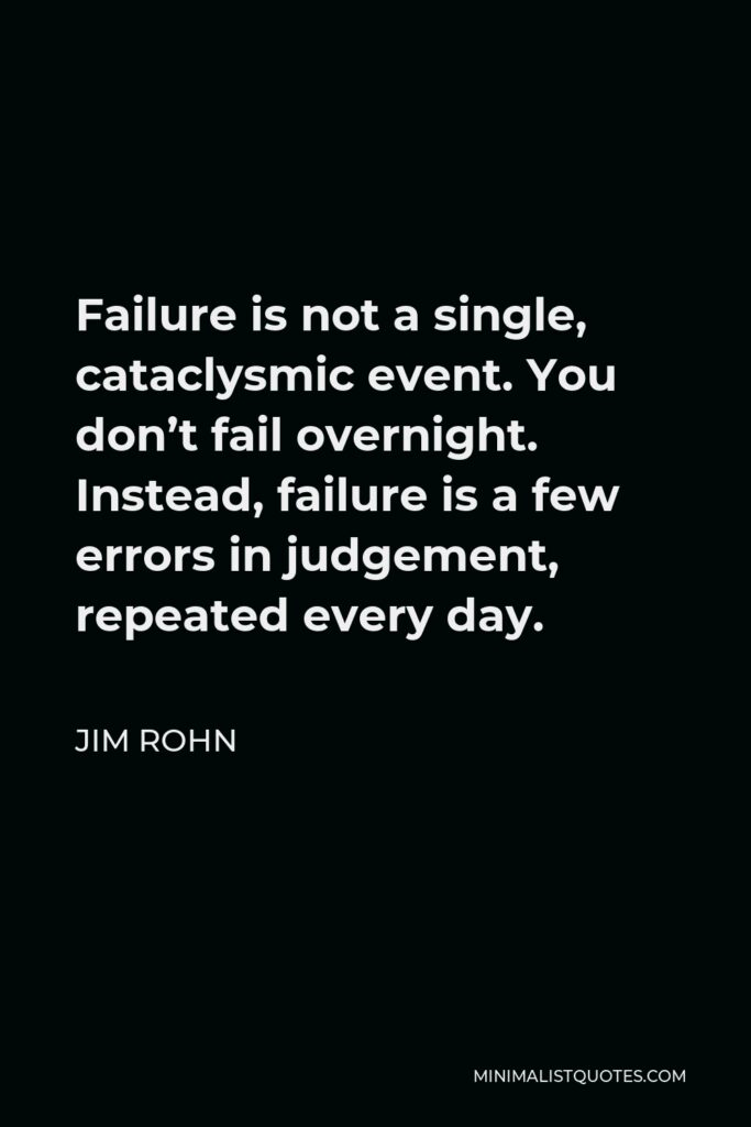Jim Rohn Quote - Failure is not a single, cataclysmic event. You don't fail overnight. Instead, failure is a few errors in judgement, repeated every day.