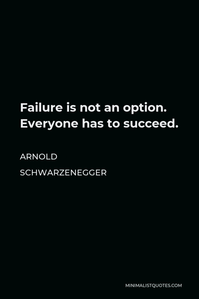 Arnold Schwarzenegger Quote - Failure is not an option. Everyone has to succeed.