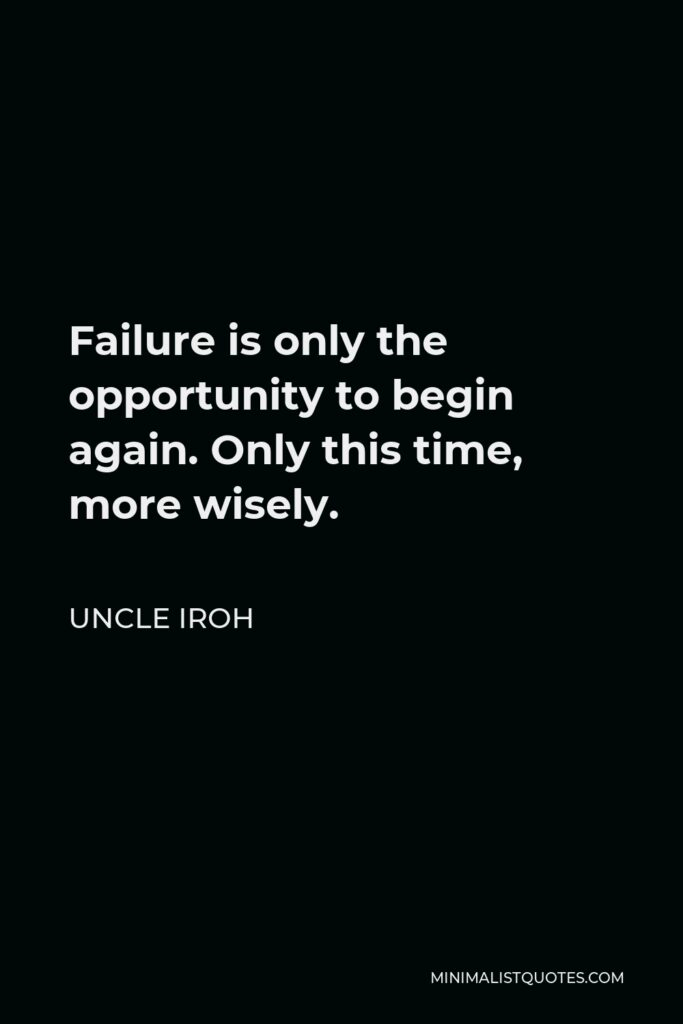 Uncle Iroh Quote - Failure is only the opportunity to begin again. Only this time, more wisely.
