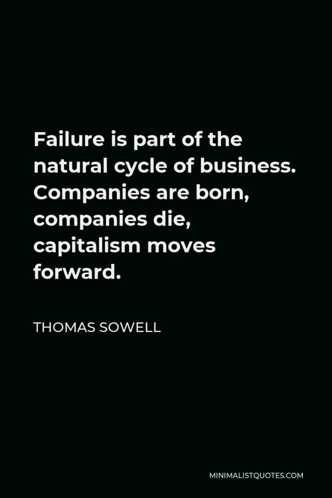 Thomas Sowell Quote - Failure is part of the natural cycle of business. Companies are born, companies die, capitalism moves forward.