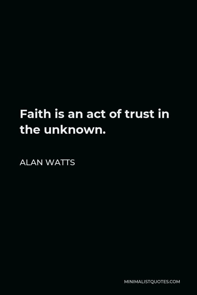 Alan Watts Quote - Faith is an act of trust in the unknown.