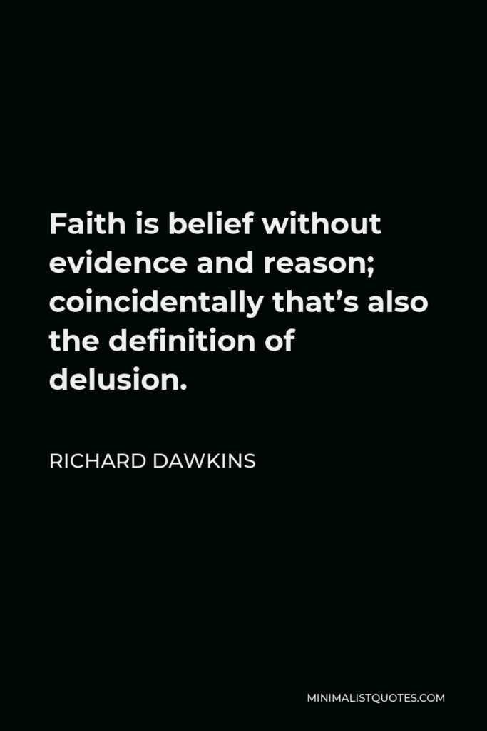 Richard Dawkins Quote - Faith is belief without evidence and reason; coincidentally that's also the definition of delusion.