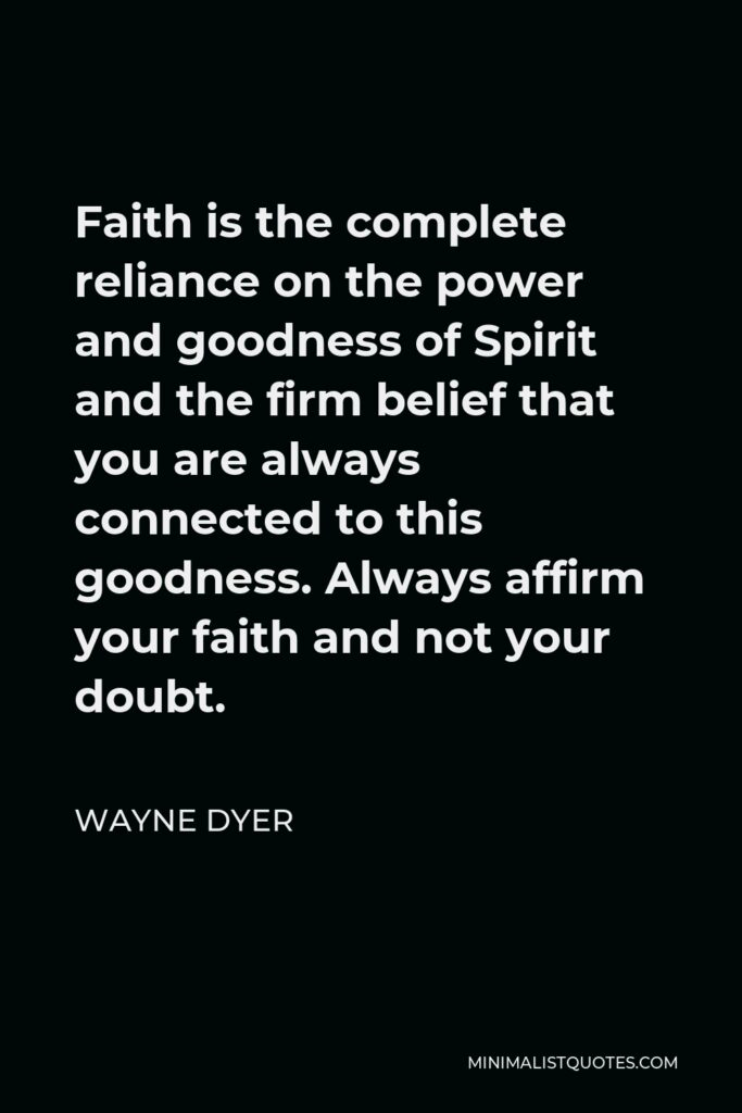 Wayne Dyer Quote - Faith is the complete reliance on the power and goodness of Spirit and the firm belief that you are always connected to this goodness. Always affirm your faith and not your doubt.