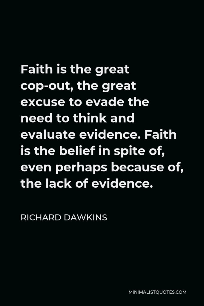 Richard Dawkins Quote - Faith is the great cop-out, the great excuse to evade the need to think and evaluate evidence. Faith is the belief in spite of, even perhaps because of, the lack of evidence.