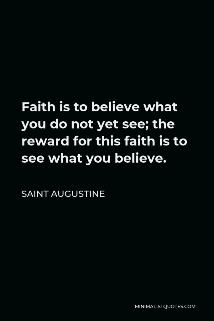 Saint Augustine Quote - Faith is to believe what you do not yet see; the reward for this faith is to see what you believe.