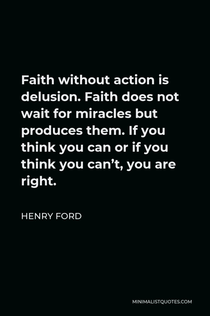 Henry Ford Quote - Faith without action is delusion. Faith does not wait for miracles but produces them. If you think you can or if you think you can't, you are right.