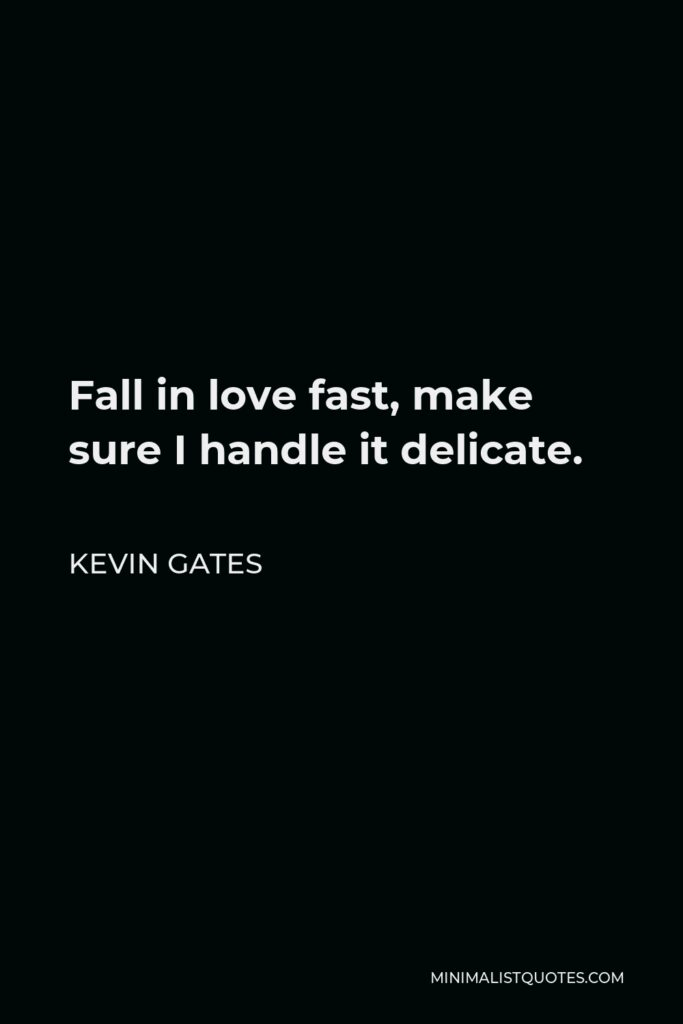 Kevin Gates Quote - Fall in love fast, make sure I handle it delicate.