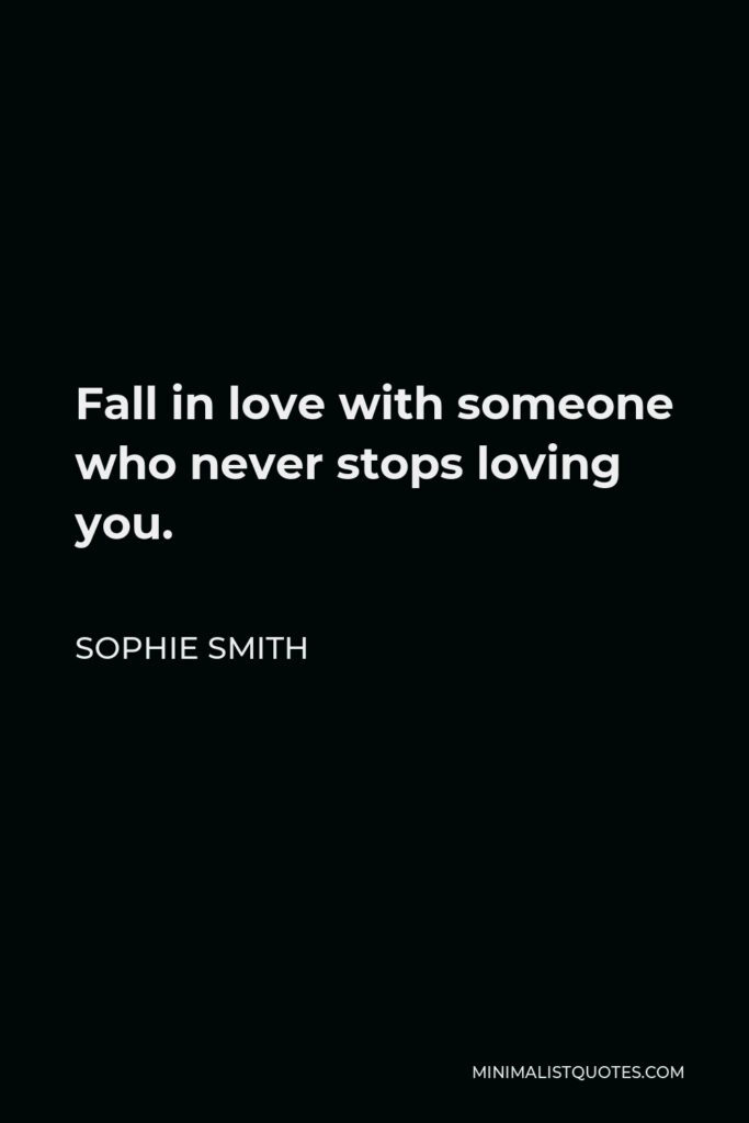 Sophie Smith Quote - Fall in love with someone who never stops loving you.