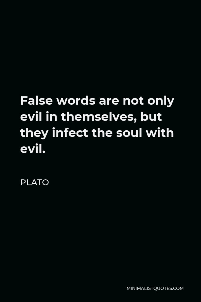 Plato Quote - False words are not only evil in themselves, but they infect the soul with evil.