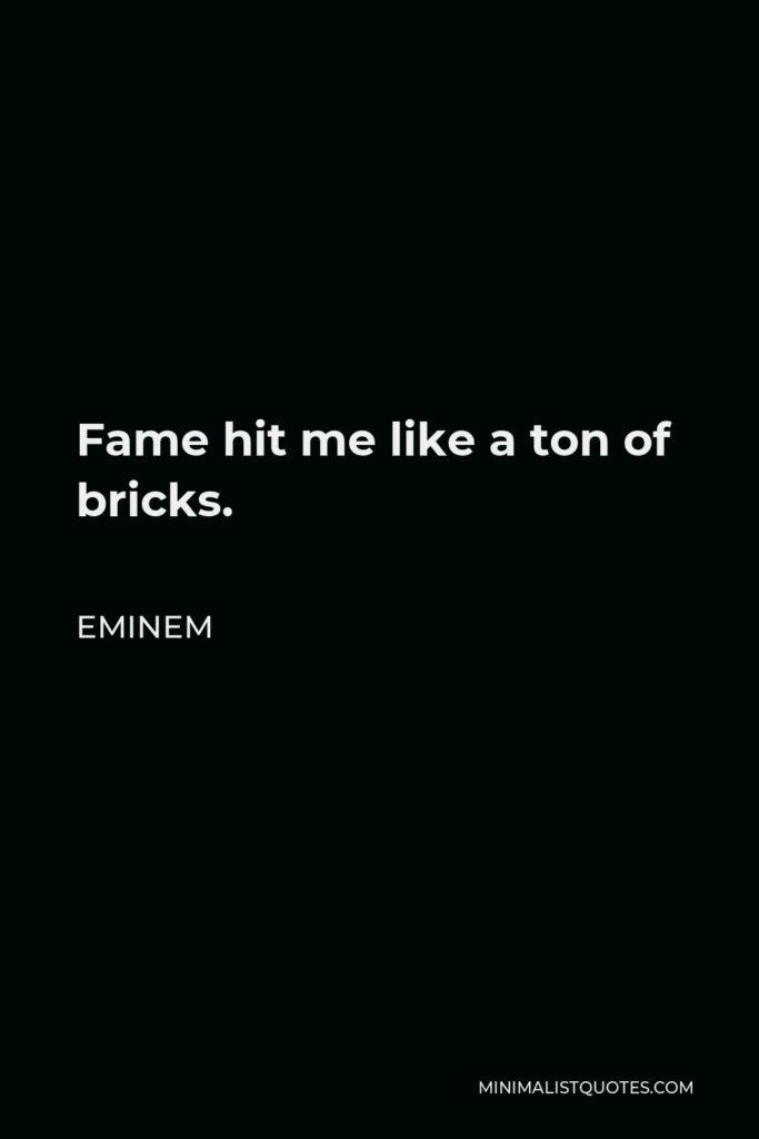 Eminem Quote - Fame hit me like a ton of bricks.