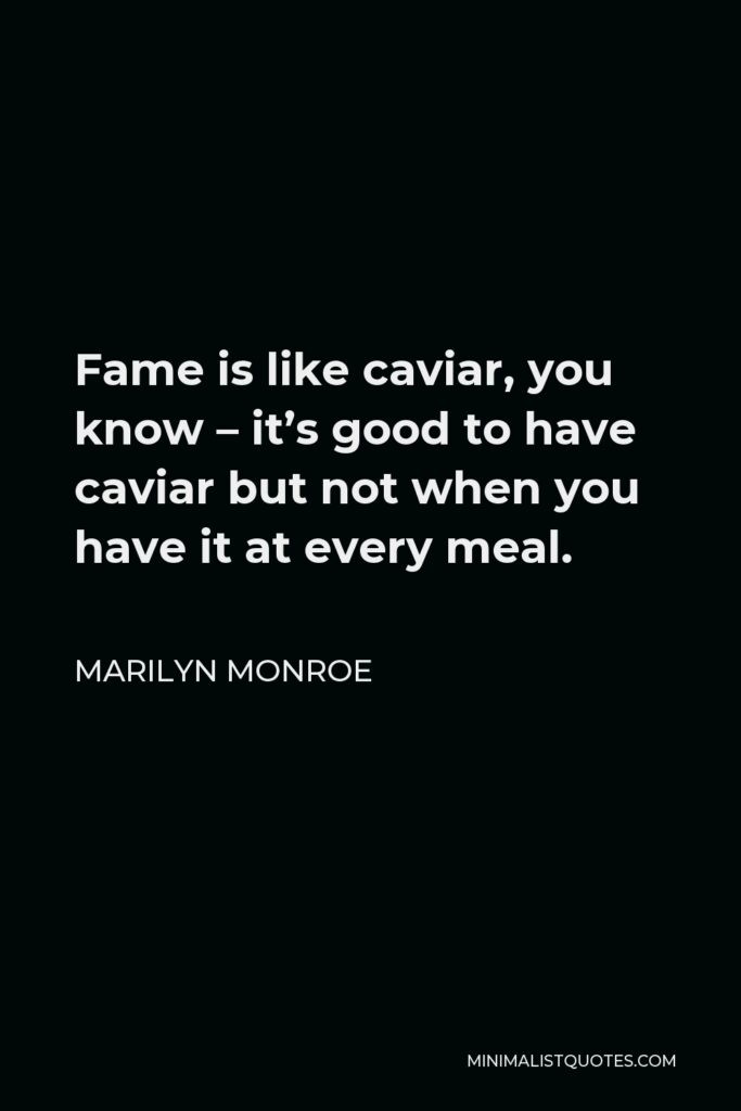 Marilyn Monroe Quote - Fame is like caviar, you know – it's good to have caviar but not when you have it at every meal.