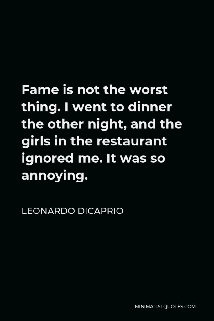 Leonardo DiCaprio Quote - Fame is not the worst thing. I went to dinner the other night, and the girls in the restaurant ignored me. It was so annoying.