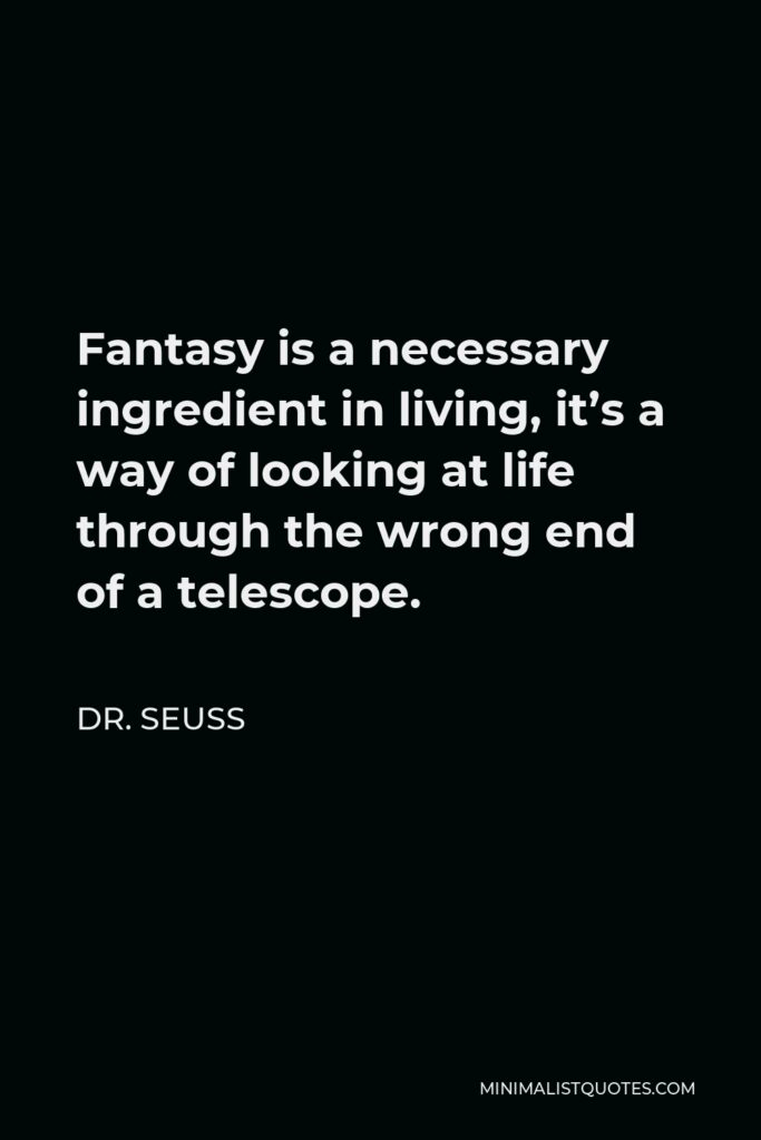 Dr. Seuss Quote - Fantasy is a necessary ingredient in living, it's a way of looking at life through the wrong end of a telescope.