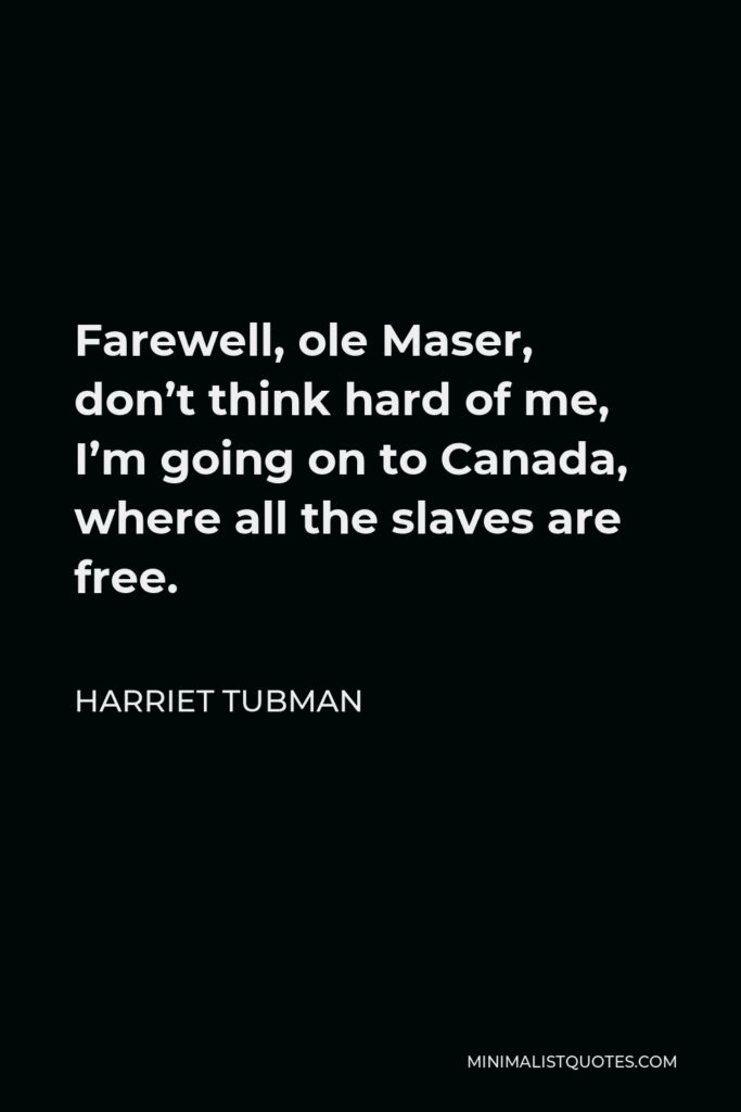 Harriet Tubman Quote - Farewell, ole Maser, don't think hard of me, I'm going on to Canada, where all the slaves are free.