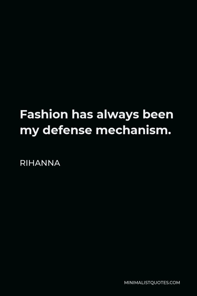 Rihanna Quote - Fashion has always been my defense mechanism.
